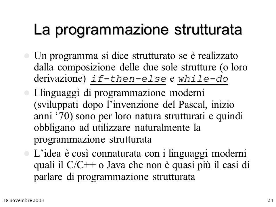 18 novembre 200324 La programmazione strutturata if-then-elsewhile-do Un programma si dice strutturato se è realizzato dalla composizione delle due sole strutture (o loro derivazione) if-then-else e while-do I linguaggi di programmazione moderni (sviluppati dopo linvenzione del Pascal, inizio anni 70) sono per loro natura strutturati e quindi obbligano ad utilizzare naturalmente la programmazione strutturata Lidea è così connaturata con i linguaggi moderni quali il C/C++ o Java che non è quasi più il casi di parlare di programmazione strutturata