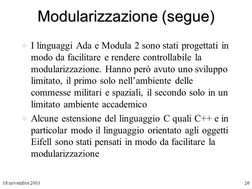 18 novembre 200326 Modularizzazione (segue) I linguaggi Ada e Modula 2 sono stati progettati in modo da facilitare e rendere controllabile la modularizzazione.