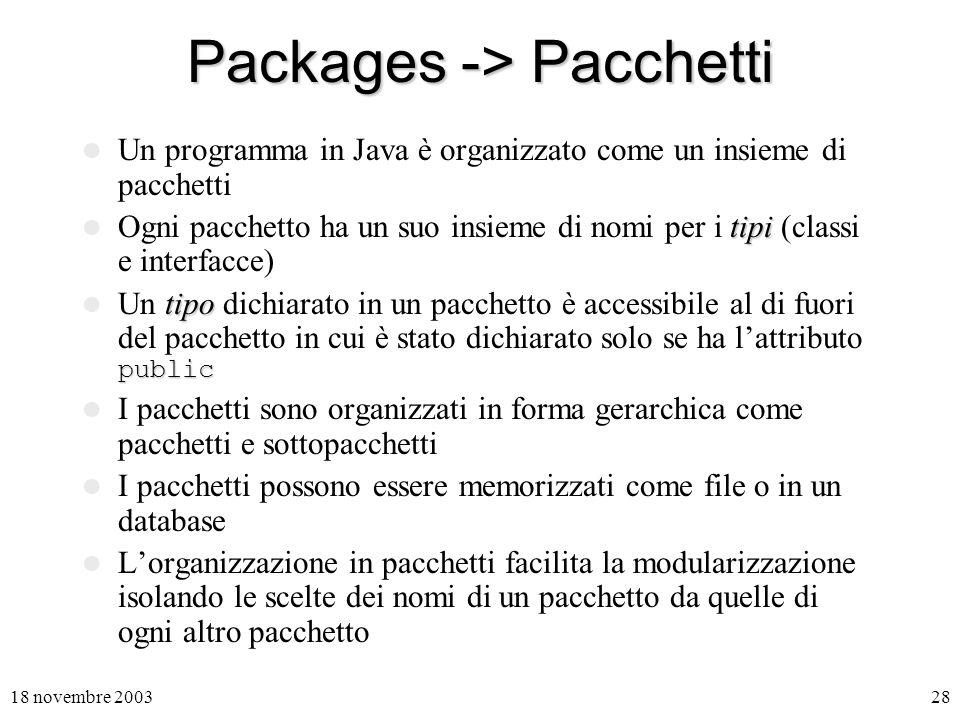 18 novembre 200328 Packages -> Pacchetti Un programma in Java è organizzato come un insieme di pacchetti tipi Ogni pacchetto ha un suo insieme di nomi per i tipi (classi e interfacce) tipo public Un tipo dichiarato in un pacchetto è accessibile al di fuori del pacchetto in cui è stato dichiarato solo se ha lattributo public I pacchetti sono organizzati in forma gerarchica come pacchetti e sottopacchetti I pacchetti possono essere memorizzati come file o in un database Lorganizzazione in pacchetti facilita la modularizzazione isolando le scelte dei nomi di un pacchetto da quelle di ogni altro pacchetto