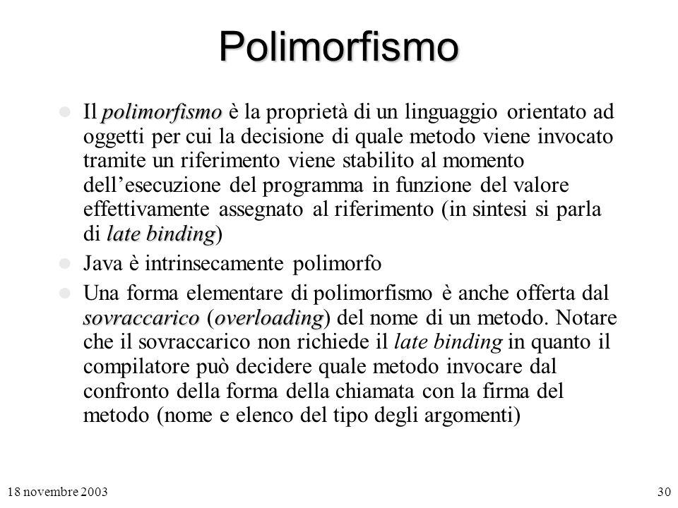 18 novembre 200330 Polimorfismo polimorfismo late binding Il polimorfismo è la proprietà di un linguaggio orientato ad oggetti per cui la decisione di quale metodo viene invocato tramite un riferimento viene stabilito al momento dellesecuzione del programma in funzione del valore effettivamente assegnato al riferimento (in sintesi si parla di late binding) Java è intrinsecamente polimorfo sovraccaricooverloading Una forma elementare di polimorfismo è anche offerta dal sovraccarico (overloading) del nome di un metodo.