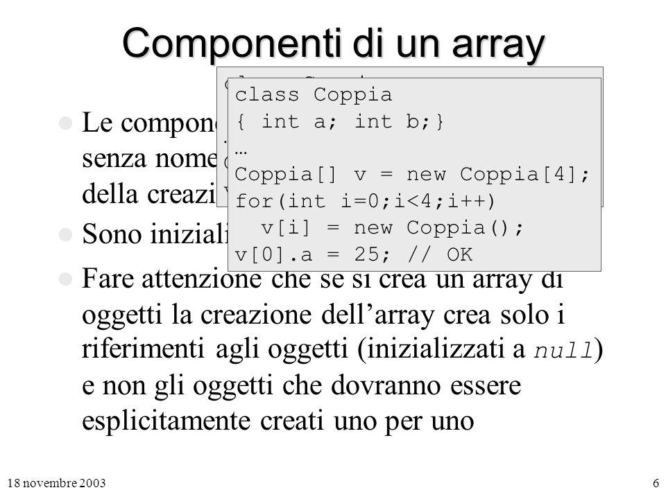18 novembre 20036 Componenti di un array Le componenti di un array sono variabile senza nome che vengono create al momento della creazione dellarray.