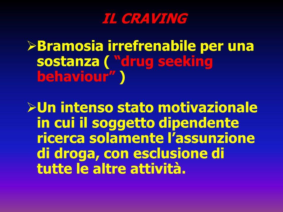 IL CRAVING Bramosia irrefrenabile per una sostanza ( drug seeking behaviour ) Un intenso stato motivazionale in cui il soggetto dipendente ricerca sol