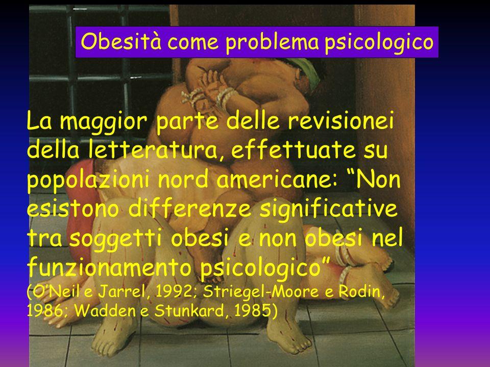 Obesità come problema psicologico La maggior parte delle revisionei della letteratura, effettuate su popolazioni nord americane: Non esistono differen