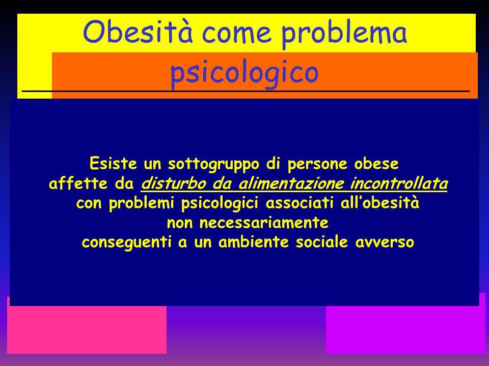 Obesità come problema psicologico Esiste un sottogruppo di persone obese affette da disturbo da alimentazione incontrollata con problemi psicologici a