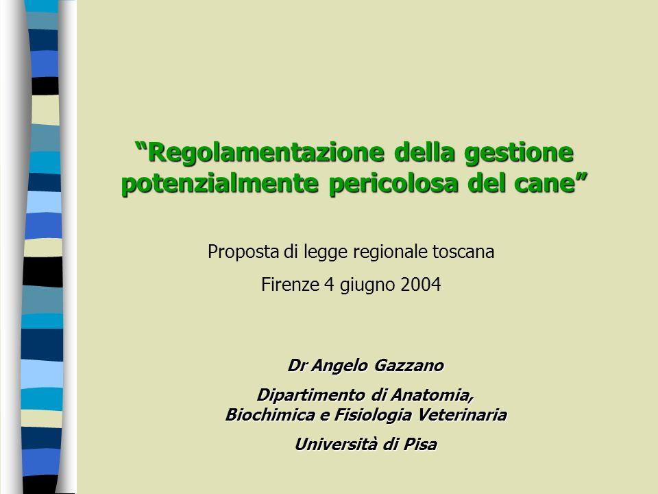 Regolamentazione della gestione potenzialmente pericolosa del cane Proposta di legge regionale toscana Firenze 4 giugno 2004 Dr Angelo Gazzano Diparti