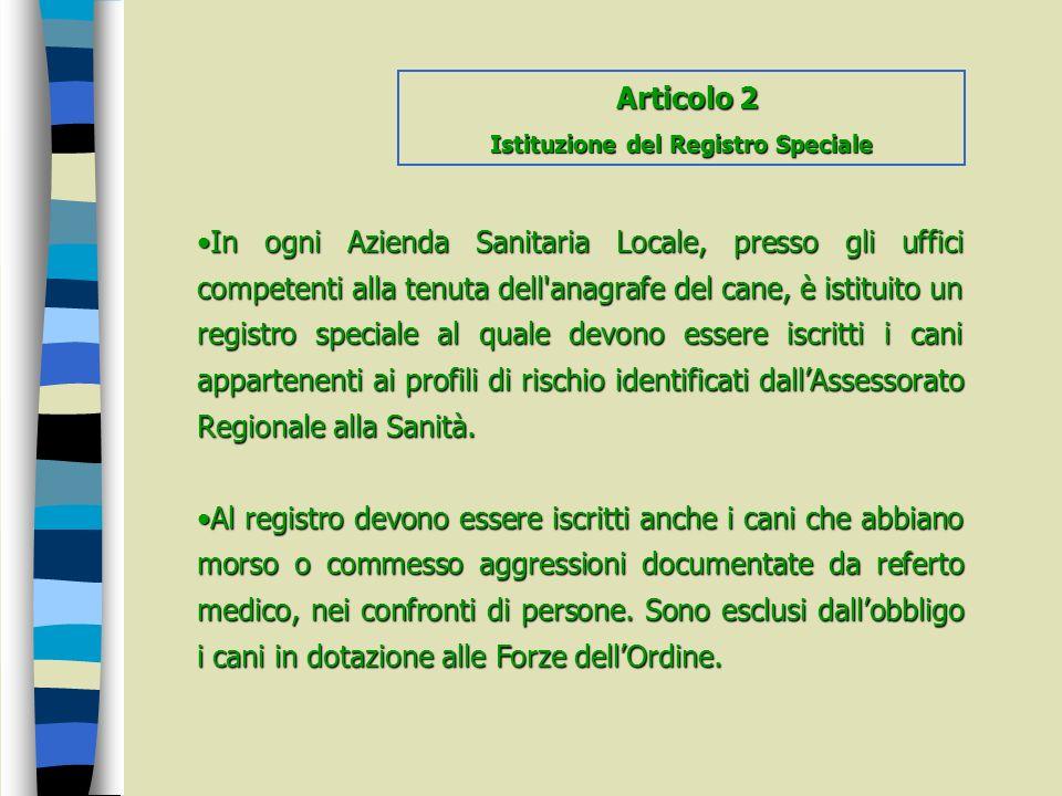 In ogni Azienda Sanitaria Locale, presso gli uffici competenti alla tenuta dell'anagrafe del cane, è istituito un registro speciale al quale devono es