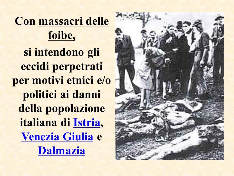 Con massacri delle foibe, si intendono gli eccidi perpetrati per motivi etnici e/o politici ai danni della popolazione italiana di Istria, Venezia Giu