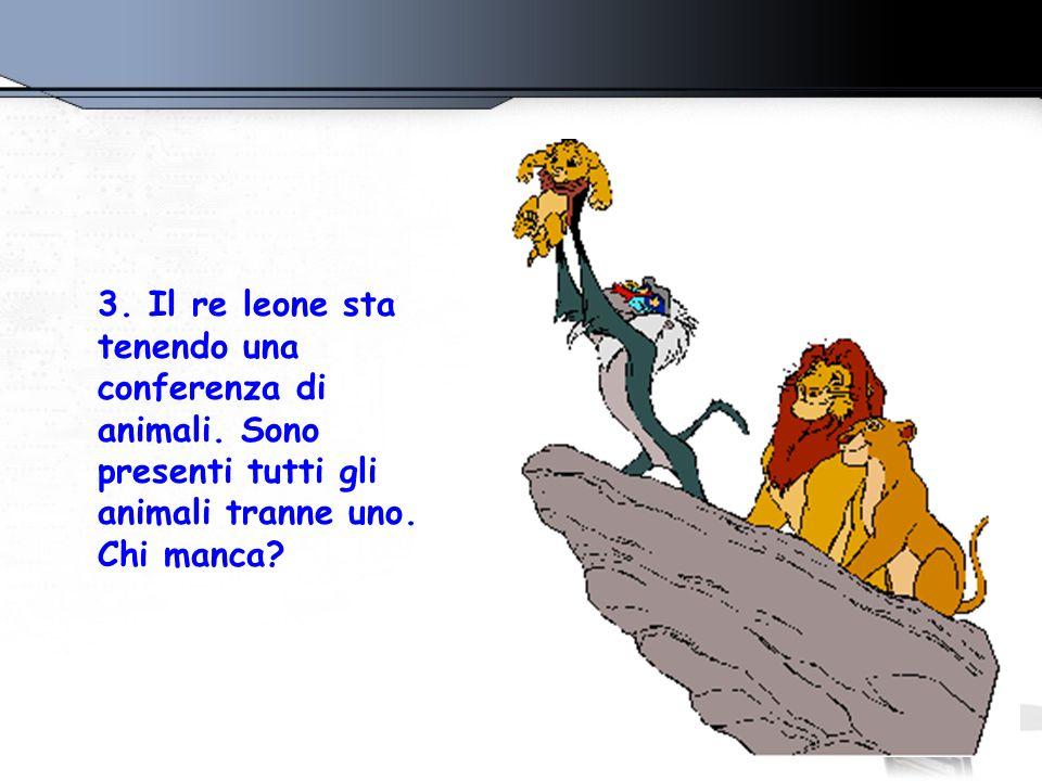 3. Il re leone sta tenendo una conferenza di animali. Sono presenti tutti gli animali tranne uno. Chi manca?