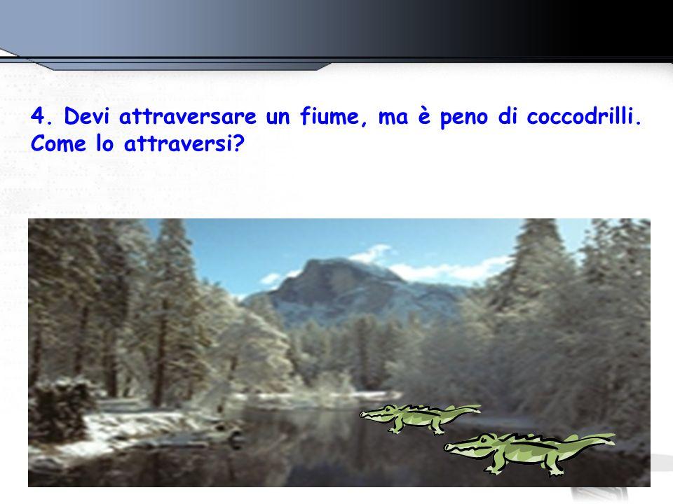 4. Devi attraversare un fiume, ma è peno di coccodrilli. Come lo attraversi?