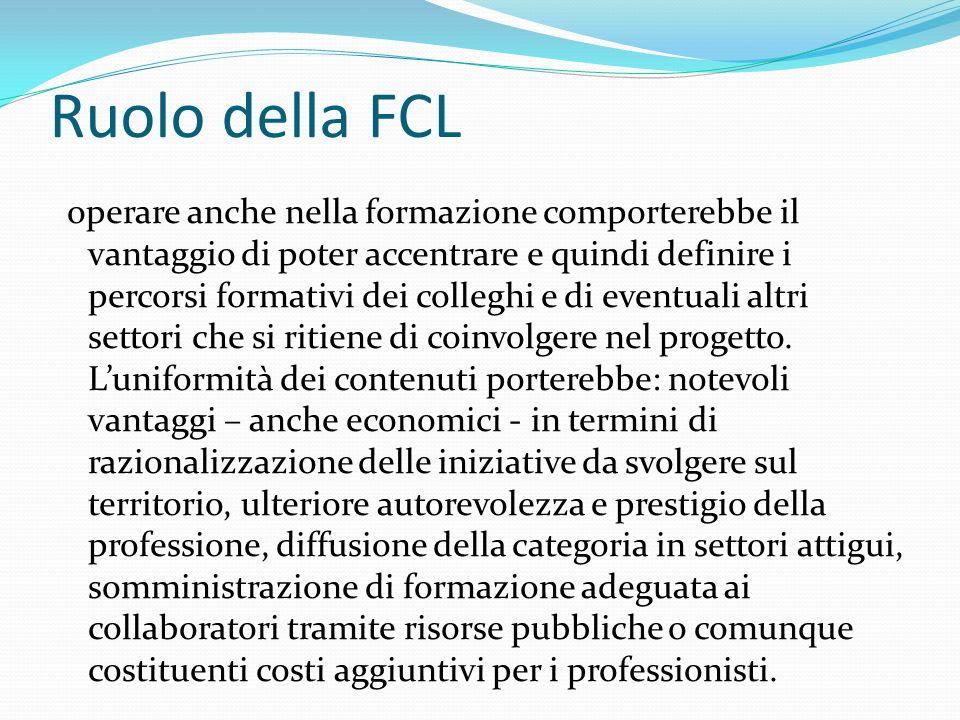 Ruolo della FCL operare anche nella formazione comporterebbe il vantaggio di poter accentrare e quindi definire i percorsi formativi dei colleghi e di eventuali altri settori che si ritiene di coinvolgere nel progetto.