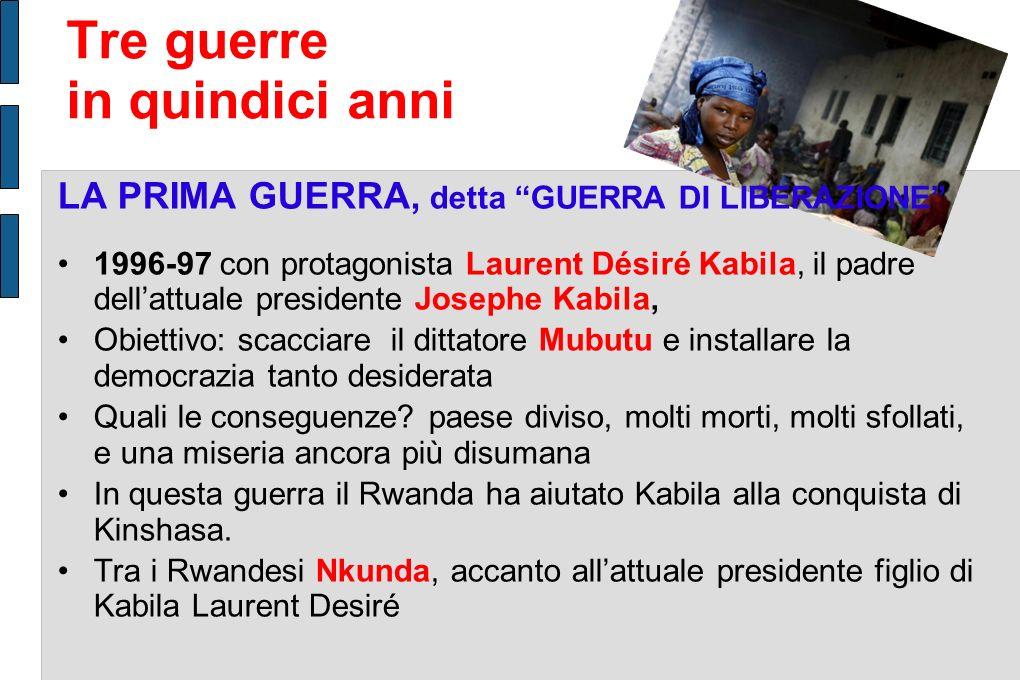LA PRIMA GUERRA, detta GUERRA DI LIBERAZIONE 1996-97 con protagonista Laurent Désiré Kabila, il padre dellattuale presidente Josephe Kabila, Obiettivo: scacciare il dittatore Mubutu e installare la democrazia tanto desiderata Quali le conseguenze.