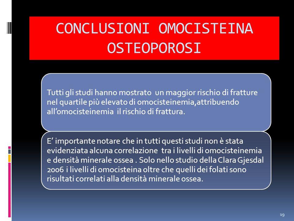 CONCLUSIONI OMOCISTEINA OSTEOPOROSI 19 Tutti gli studi hanno mostrato un maggior rischio di fratture nel quartile più elevato di omocisteinemia,attrib