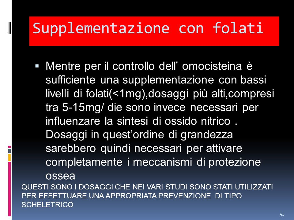 Supplementazione con folati Mentre per il controllo dell omocisteina è sufficiente una supplementazione con bassi livelli di folati(<1mg),dosaggi più