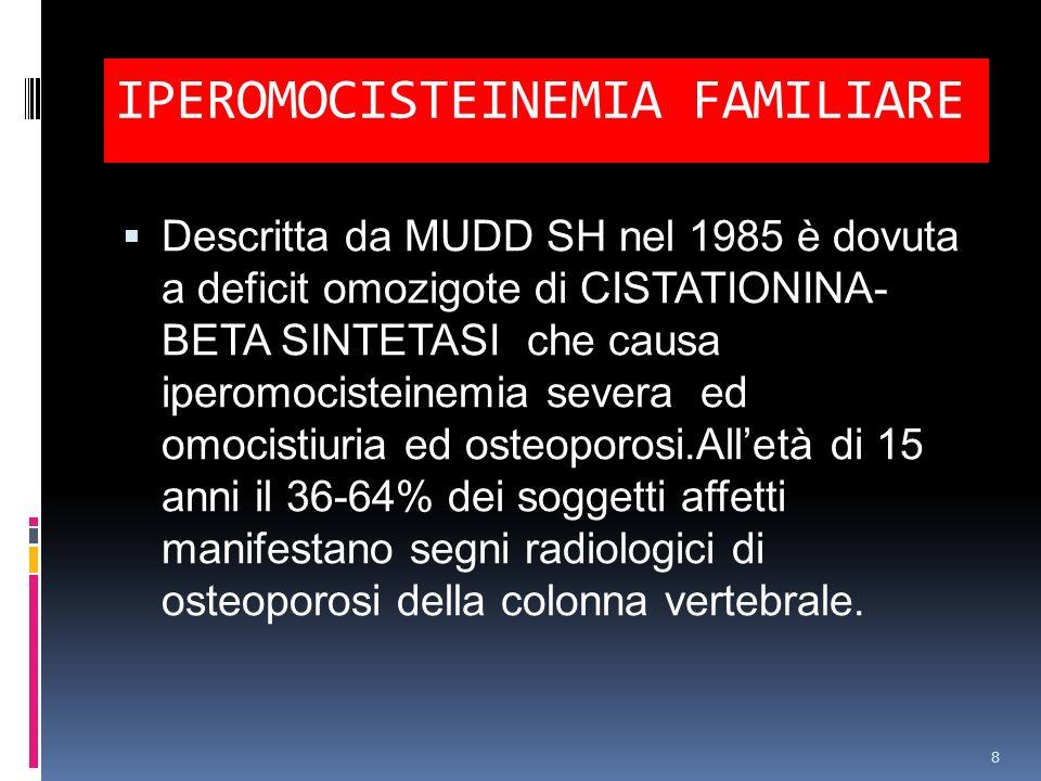 IPEROMOCISTEINEMIA FAMILIARE Descritta da MUDD SH nel 1985 è dovuta a deficit omozigote di CISTATIONINA- BETA SINTETASI che causa iperomocisteinemia s