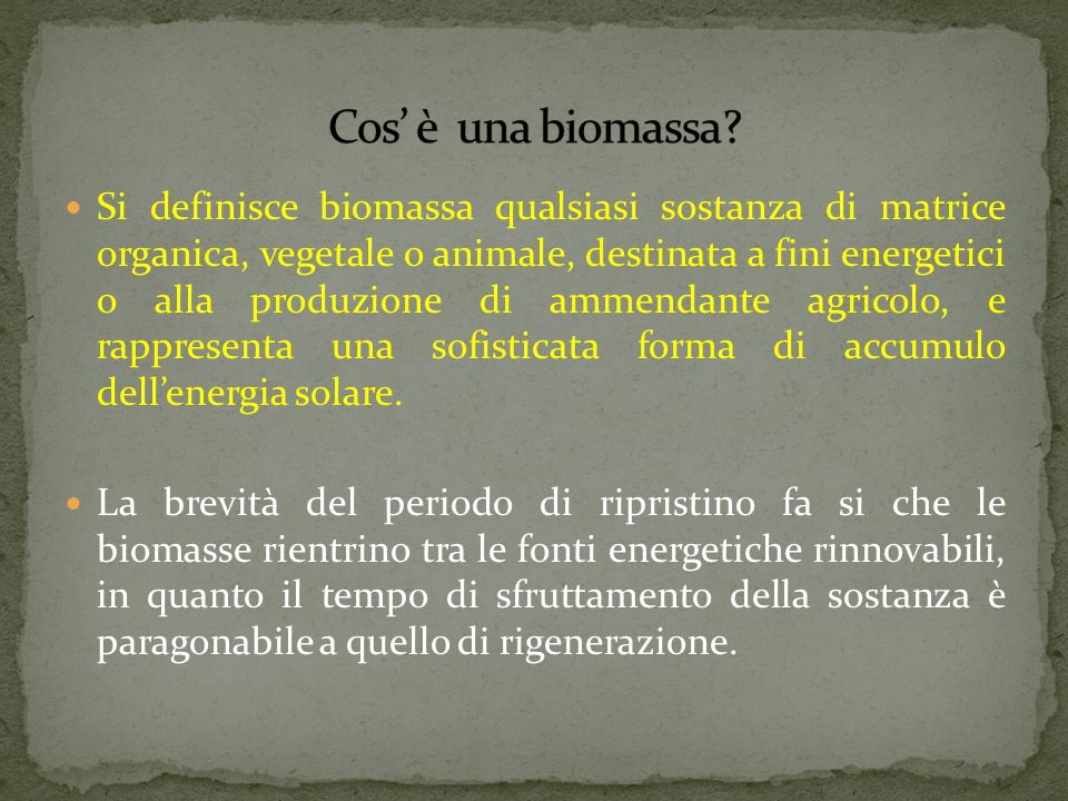 Sono quindi biomasse: le essenze coltivate espressamente per scopi energetici, tutti i prodotti delle coltivazioni agricole e della forestazione, compresi i residui delle lavorazioni agricole e della silvicoltura, gli scarti dei prodotti agro-alimentari destinati allalimentazione umana o alla zootecnia, i residui, non trattati chimicamente, dellindustria della lavorazione del legno e della carta, tutti i prodotti organici derivanti dallattività biologica degli animali e delluomo, come quelli contenuti nei rifiuti urbani.