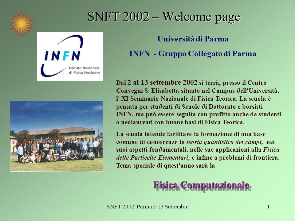 SNFT 2002 Parma 2-13 Settembre2 Presentazione: La scuola si tiene nellarco di sue settimane, la prima dedicata come di consueto alla Fisica del Modello Standard … … in particolare Interazioni deboli, violazione di CP Fisica del neutrino Q C D