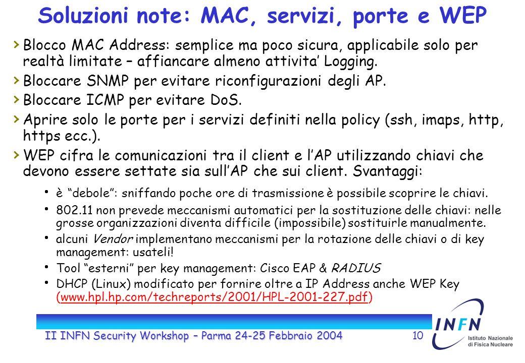 II INFN Security Workshop – Parma 24-25 Febbraio 200410 Soluzioni note: MAC, servizi, porte e WEP Blocco MAC Address: semplice ma poco sicura, applicabile solo per realtà limitate – affiancare almeno attivita Logging.
