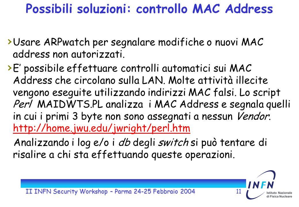 II INFN Security Workshop – Parma 24-25 Febbraio 200411 Possibili soluzioni: controllo MAC Address Usare ARPwatch per segnalare modifiche o nuovi MAC address non autorizzati.