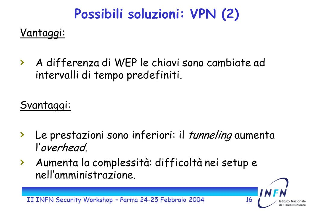 II INFN Security Workshop – Parma 24-25 Febbraio 200416 Possibili soluzioni: VPN (2) Vantaggi: A differenza di WEP le chiavi sono cambiate ad intervalli di tempo predefiniti.