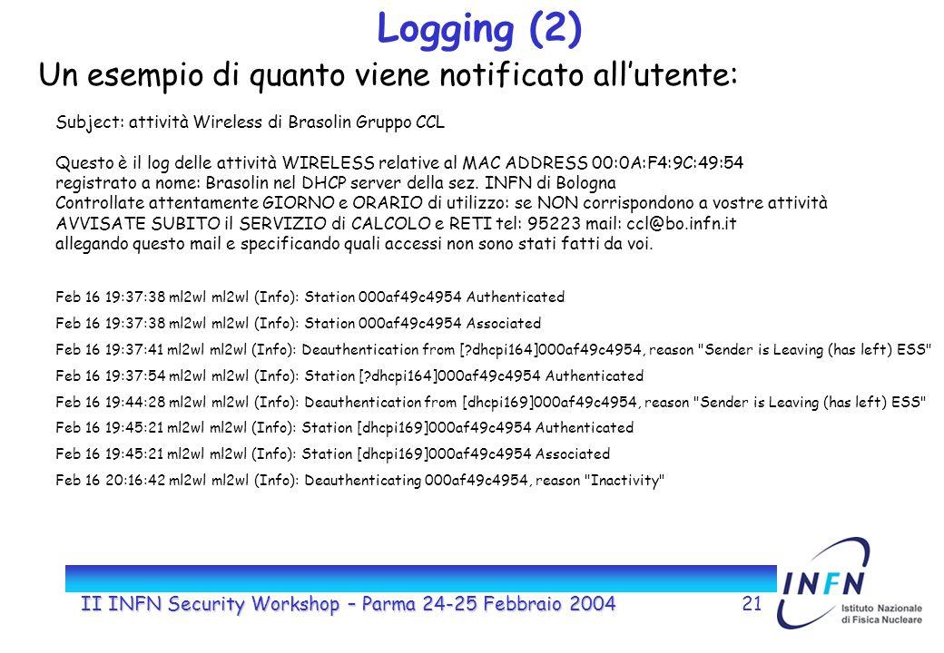 II INFN Security Workshop – Parma 24-25 Febbraio 200421 Logging (2) Un esempio di quanto viene notificato allutente: Subject: attività Wireless di Brasolin Gruppo CCL Questo è il log delle attività WIRELESS relative al MAC ADDRESS 00:0A:F4:9C:49:54 registrato a nome: Brasolin nel DHCP server della sez.