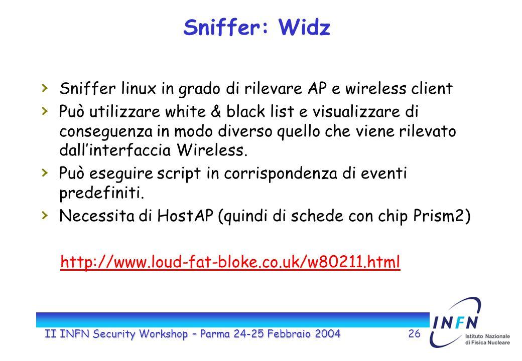 II INFN Security Workshop – Parma 24-25 Febbraio 200426 Sniffer: Widz Sniffer linux in grado di rilevare AP e wireless client Può utilizzare white & black list e visualizzare di conseguenza in modo diverso quello che viene rilevato dallinterfaccia Wireless.