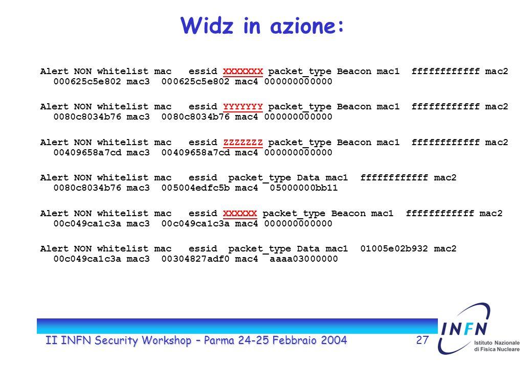 II INFN Security Workshop – Parma 24-25 Febbraio 200427 Widz in azione: Alert NON whitelist mac essid XXXXXXX packet_type Beacon mac1 ffffffffffff mac2 000625c5e802 mac3 000625c5e802 mac4 000000000000 Alert NON whitelist mac essid YYYYYYY packet_type Beacon mac1 ffffffffffff mac2 0080c8034b76 mac3 0080c8034b76 mac4 000000000000 Alert NON whitelist mac essid ZZZZZZZ packet_type Beacon mac1 ffffffffffff mac2 00409658a7cd mac3 00409658a7cd mac4 000000000000 Alert NON whitelist mac essid packet_type Data mac1 ffffffffffff mac2 0080c8034b76 mac3 005004edfc5b mac4 05000000bb11 Alert NON whitelist mac essid XXXXXX packet_type Beacon mac1 ffffffffffff mac2 00c049ca1c3a mac3 00c049ca1c3a mac4 000000000000 Alert NON whitelist mac essid packet_type Data mac1 01005e02b932 mac2 00c049ca1c3a mac3 00304827adf0 mac4 aaaa03000000