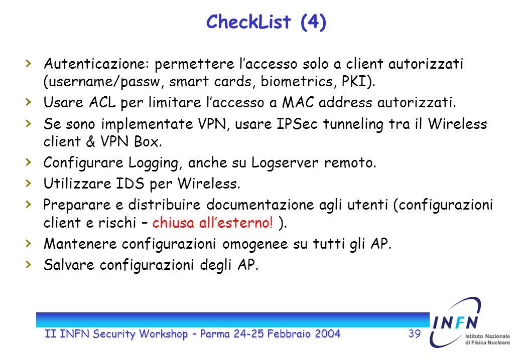 II INFN Security Workshop – Parma 24-25 Febbraio 200439 CheckList (4) Autenticazione: permettere laccesso solo a client autorizzati (username/passw, smart cards, biometrics, PKI).