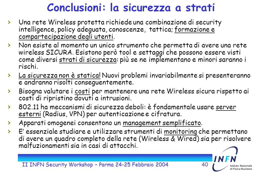II INFN Security Workshop – Parma 24-25 Febbraio 200440 Conclusioni: la sicurezza a strati Una rete Wireless protetta richiede una combinazione di security intelligence, policy adeguata, conoscenze, tattica; formazione e compartecipazione degli utenti.