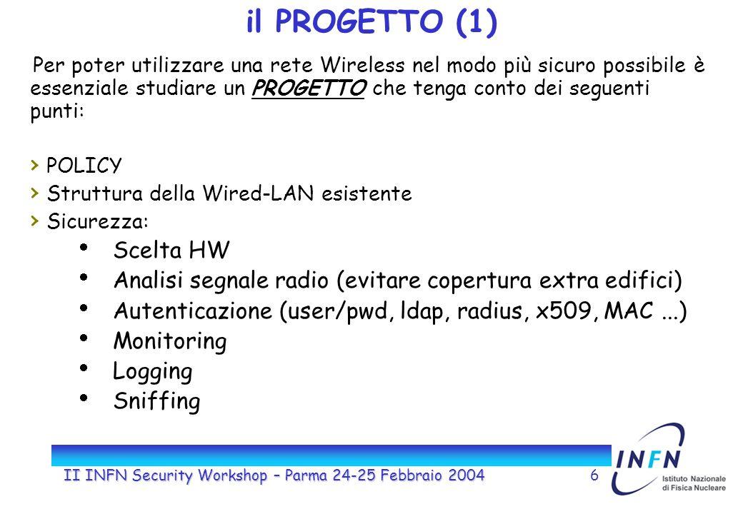 II INFN Security Workshop – Parma 24-25 Febbraio 20046 il PROGETTO (1) Per poter utilizzare una rete Wireless nel modo più sicuro possibile è essenziale studiare un PROGETTO che tenga conto dei seguenti punti: POLICY Struttura della Wired-LAN esistente Sicurezza: Scelta HW Analisi segnale radio (evitare copertura extra edifici) Autenticazione (user/pwd, ldap, radius, x509, MAC...) Monitoring Logging Sniffing