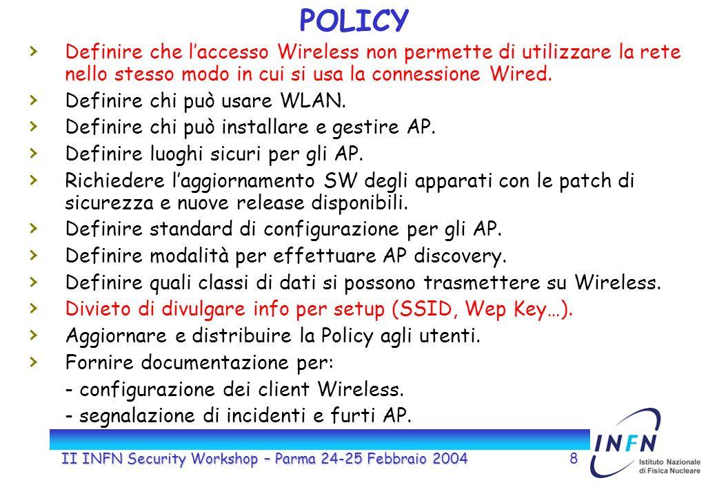 II INFN Security Workshop – Parma 24-25 Febbraio 20048 POLICY Definire che laccesso Wireless non permette di utilizzare la rete nello stesso modo in cui si usa la connessione Wired.