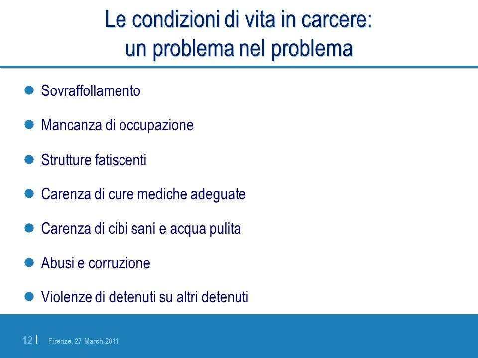 Firenze, 27 March 2011 12 | Le condizioni di vita in carcere: un problema nel problema Sovraffollamento Mancanza di occupazione Strutture fatiscenti C