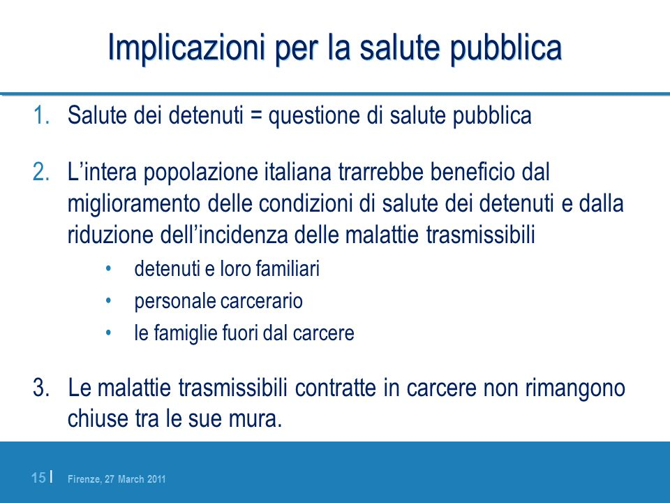 Firenze, 27 March 2011 15 | Implicazioni per la salute pubblica 1.Salute dei detenuti = questione di salute pubblica 2.Lintera popolazione italiana tr
