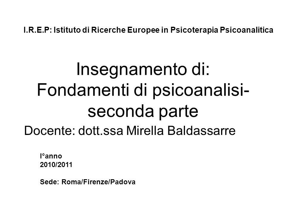 Insegnamento di: Fondamenti di psicoanalisi- seconda parte Docente: dott.ssa Mirella Baldassarre I.R.E.P: Istituto di Ricerche Europee in Psicoterapia