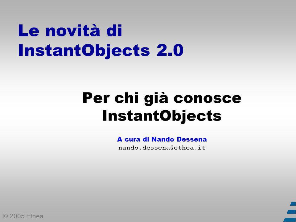 © 2005 Ethea Le novità di InstantObjects 2.0 Per chi già conosce InstantObjects A cura di Nando Dessena nando.dessena@ethea.it