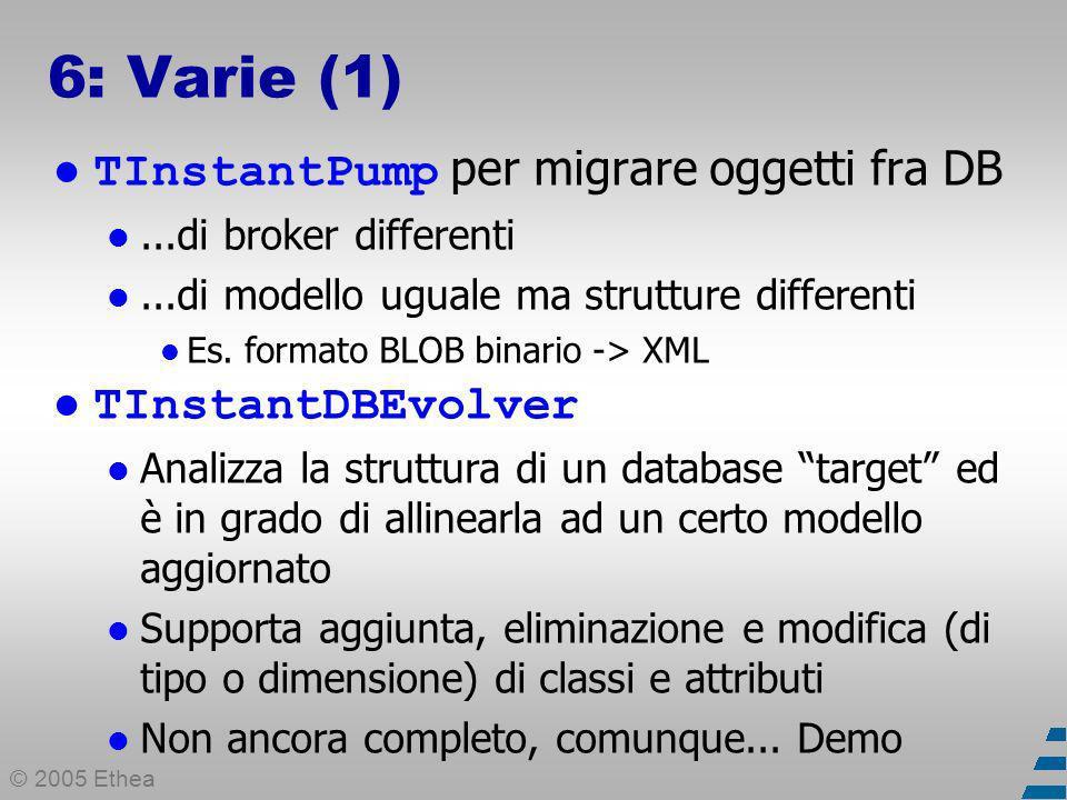 © 2005 Ethea 6: Varie (1) TInstantPump per migrare oggetti fra DB...di broker differenti...di modello uguale ma strutture differenti Es.