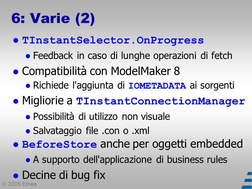 © 2005 Ethea 6: Varie (2) TInstantSelector.OnProgress Feedback in caso di lunghe operazioni di fetch Compatibilità con ModelMaker 8 Richiede l aggiunta di IOMETADATA ai sorgenti Migliorie a TInstantConnectionManager Possibilità di utilizzo non visuale Salvataggio file.con o.xml BeforeStore anche per oggetti embedded A supporto dell applicazione di business rules Decine di bug fix