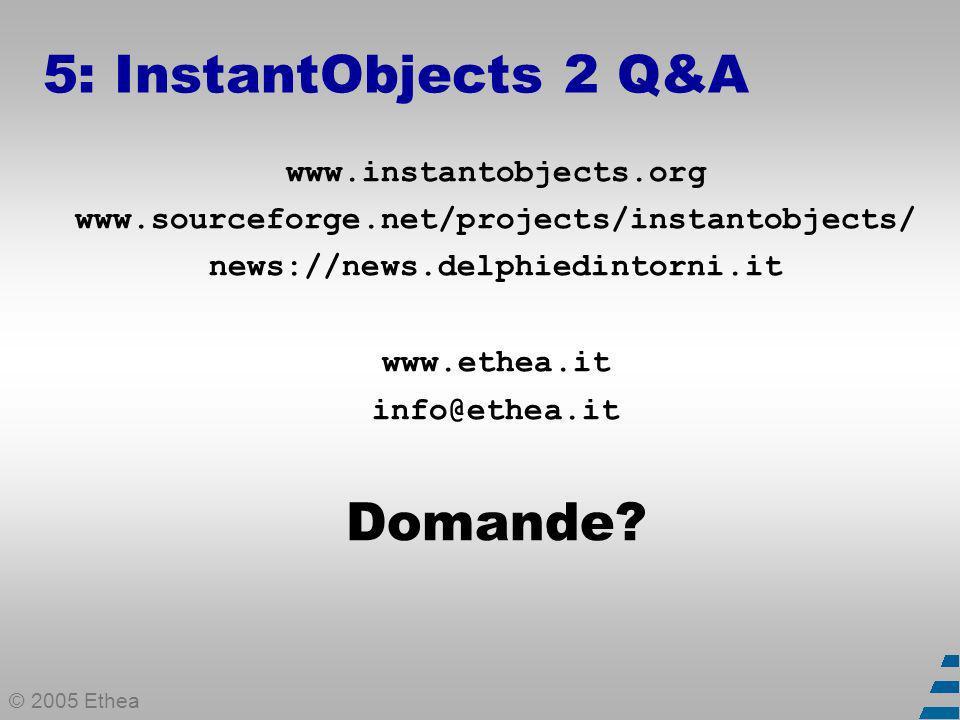 © 2005 Ethea 5: InstantObjects 2 Q&A www.instantobjects.org www.sourceforge.net/projects/instantobjects/ news://news.delphiedintorni.it www.ethea.it info@ethea.it Domande?