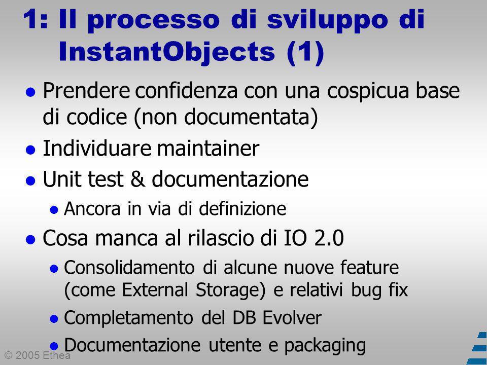 © 2005 Ethea 1: Il processo di sviluppo di InstantObjects (1) Prendere confidenza con una cospicua base di codice (non documentata) Individuare maintainer Unit test & documentazione Ancora in via di definizione Cosa manca al rilascio di IO 2.0 Consolidamento di alcune nuove feature (come External Storage) e relativi bug fix Completamento del DB Evolver Documentazione utente e packaging