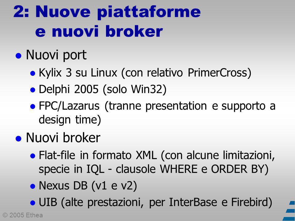 © 2005 Ethea 2: Nuove piattaforme e nuovi broker Nuovi port Kylix 3 su Linux (con relativo PrimerCross) Delphi 2005 (solo Win32) FPC/Lazarus (tranne presentation e supporto a design time) Nuovi broker Flat-file in formato XML (con alcune limitazioni, specie in IQL - clausole WHERE e ORDER BY) Nexus DB (v1 e v2) UIB (alte prestazioni, per InterBase e Firebird)