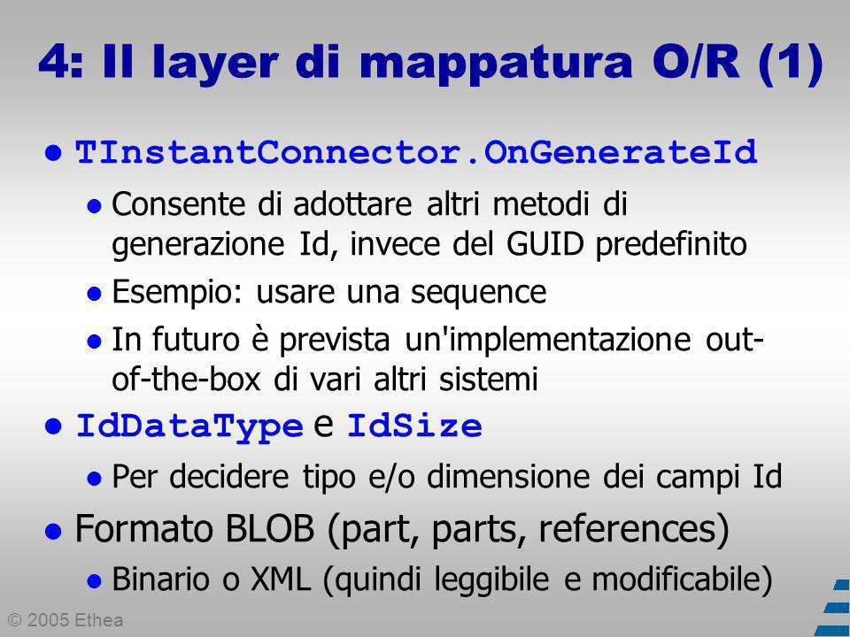 © 2005 Ethea 4: Il layer di mappatura O/R (1) TInstantConnector.OnGenerateId Consente di adottare altri metodi di generazione Id, invece del GUID predefinito Esempio: usare una sequence In futuro è prevista un implementazione out- of-the-box di vari altri sistemi IdDataType e IdSize Per decidere tipo e/o dimensione dei campi Id Formato BLOB (part, parts, references) Binario o XML (quindi leggibile e modificabile)