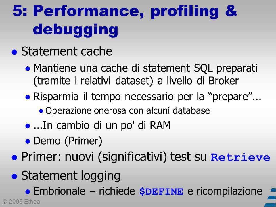© 2005 Ethea 5: Performance, profiling & debugging Statement cache Mantiene una cache di statement SQL preparati (tramite i relativi dataset) a livello di Broker Risparmia il tempo necessario per la prepare...