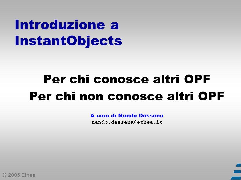 © 2005 Ethea Introduzione a InstantObjects Per chi conosce altri OPF Per chi non conosce altri OPF A cura di Nando Dessena nando.dessena@ethea.it