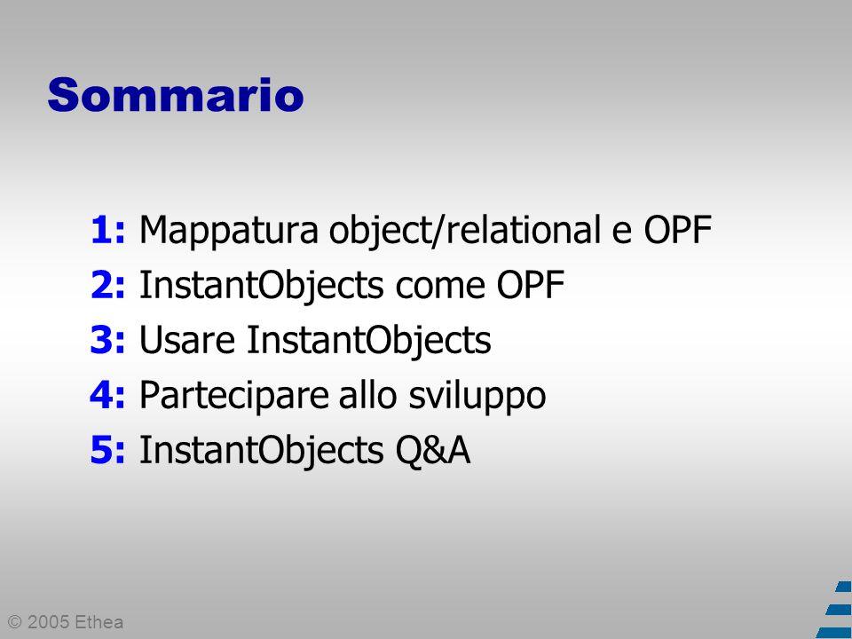 © 2005 Ethea 1: Mappatura object/relational e OPF (1) Per ridurre le distanze tra il modello OO e il modello relazionale Per memorizzare oggetti in strutture relazionali (tabelle/record) Per sviluppare applicazioni OO senza database ad oggetti Un simile meccanismo di mappatura è detto OPF (Object Persistence Framework)