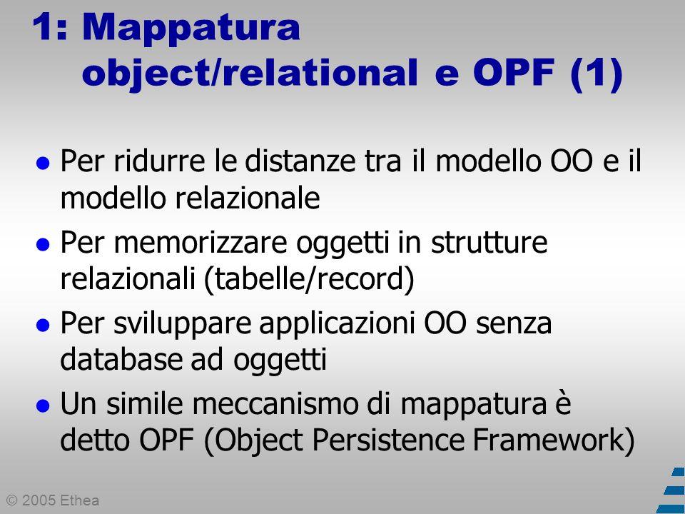 © 2005 Ethea 1: Mappatura object/relational e OPF (2) Cosa è un OPF Un layer software che consente la persistenza degli oggetti del modello su vari mezzi di salvataggio (database, file di testo, file XML...).