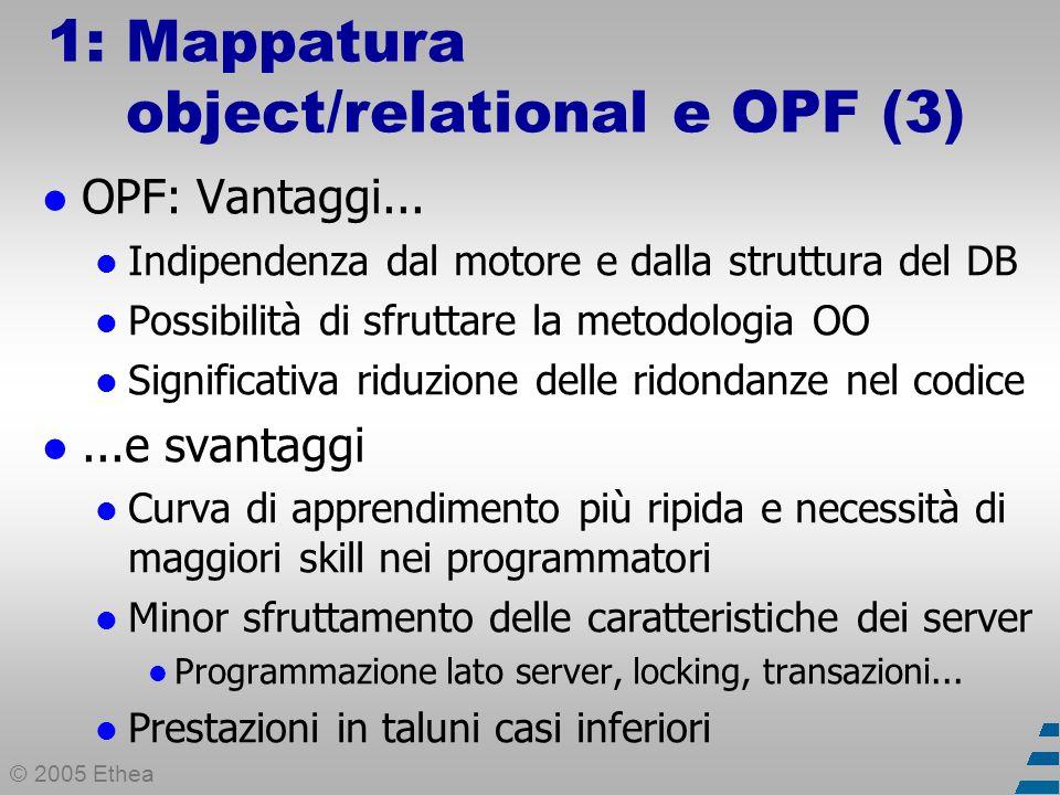 © 2005 Ethea 1: Mappatura object/relational e OPF (4) Creare un OPF personalizzato Concettualmente non è difficile OPF general-purpose per Delphi Prima Bold (BoldSoft), poi ECO (Borland) Più di un OPF; classe Enterprise; disponibile solo in.NET InstantObjects Open source; curva d apprendimento morbida TechInsite OPF (tiOPF) Open source; curva d apprendimento ripida; progetto molto attivo Altri (Obiwan, DePO) Open source, mai decollati