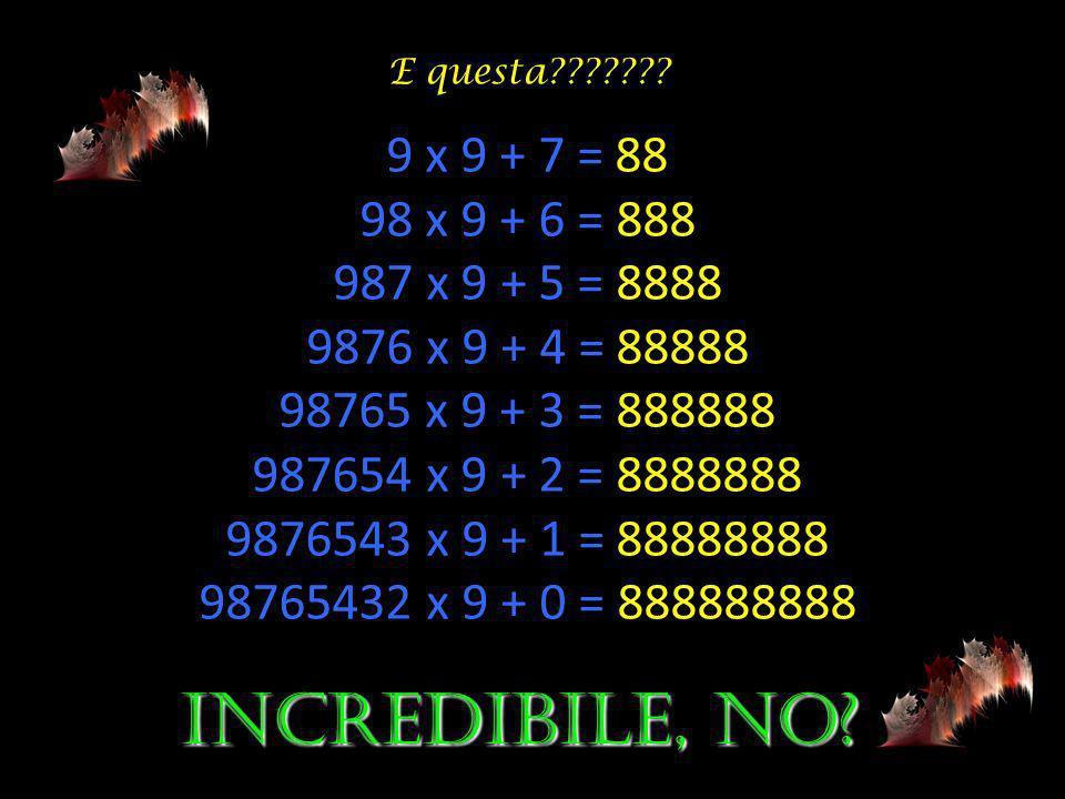 1 x 9 + 2 = 11 12 x 9 + 3 = 111 123 x 9 + 4 = 1111 1234 x 9 + 5 = 11111 12345 x 9 + 6 = 111111 123456 x 9 + 7 = 1111111 1234567 x 9 + 8 = 11111111 12345678 x 9 + 9 = 111111111 123456789 x 9 +10= 1111111111 Guardate ciò che segue e poi ditemi se non è vero quanto affermavo allinizio: È v vv veramente emozionante