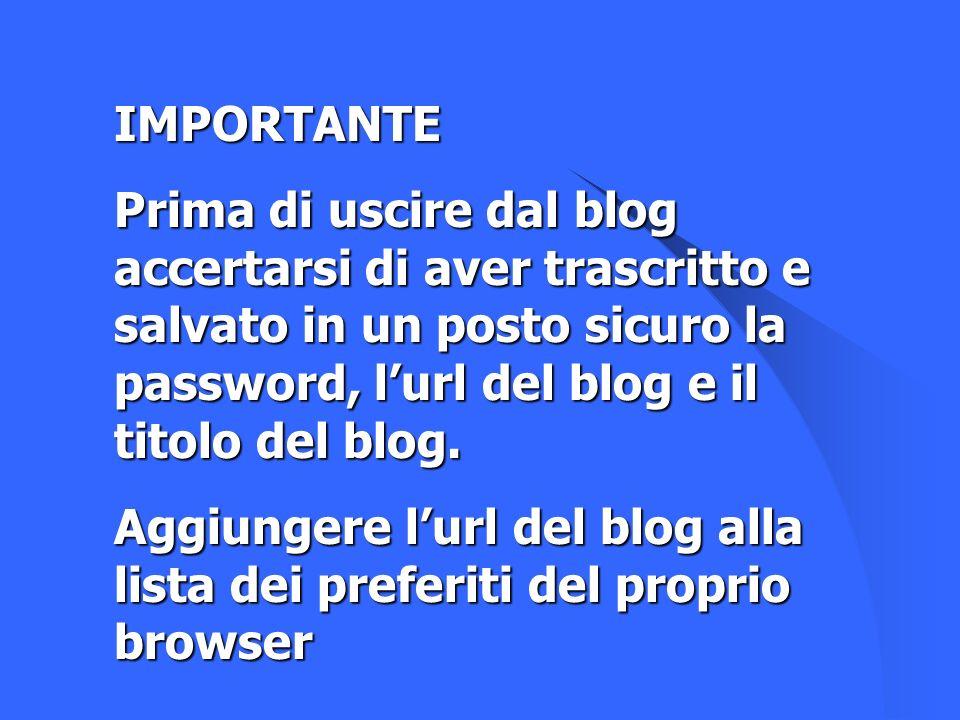 IMPORTANTE Prima di uscire dal blog accertarsi di aver trascritto e salvato in un posto sicuro la password, lurl del blog e il titolo del blog. Aggiun