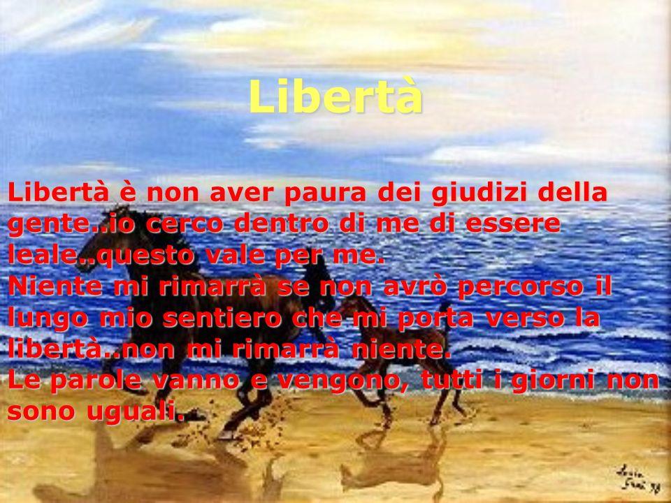 Libertà Libertà è non aver paura dei giudizi della gente..io cerco dentro di me di essere leale..questo vale per me.
