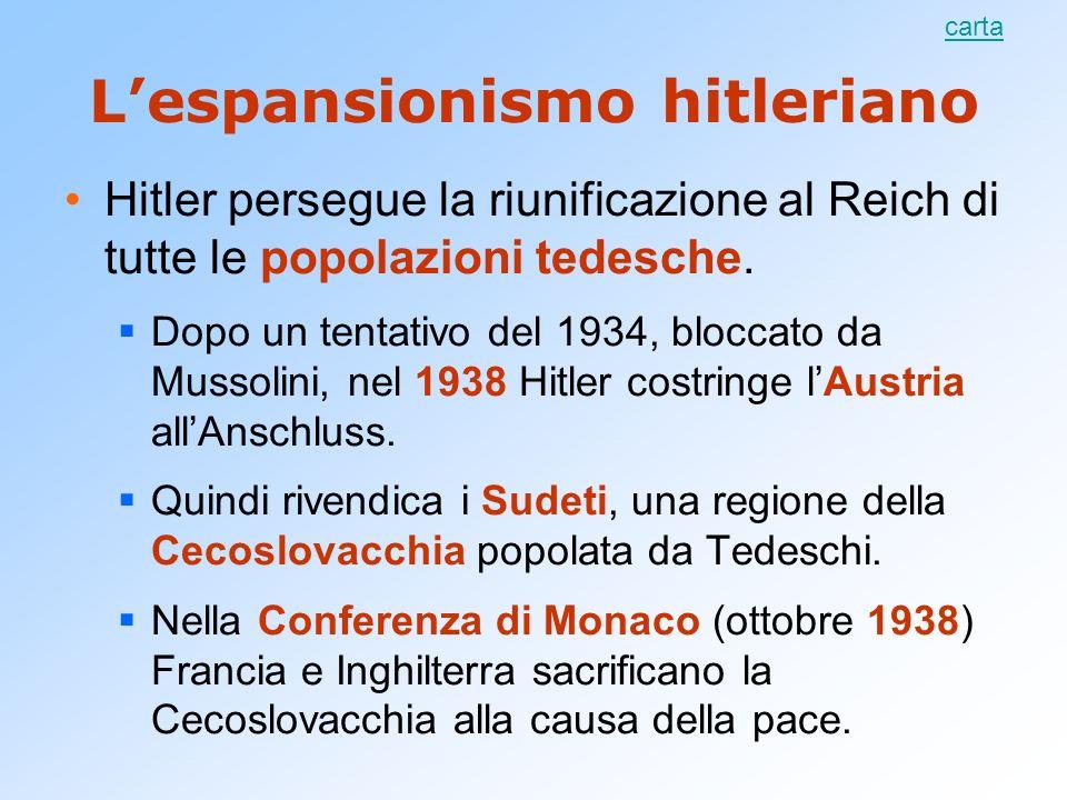 Lespansionismo hitleriano Hitler persegue la riunificazione al Reich di tutte le popolazioni tedesche. Dopo un tentativo del 1934, bloccato da Mussoli