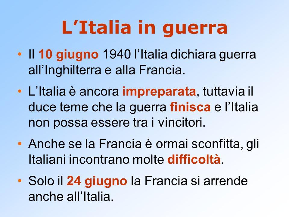 LItalia in guerra Il 10 giugno 1940 lItalia dichiara guerra allInghilterra e alla Francia. LItalia è ancora impreparata, tuttavia il duce teme che la